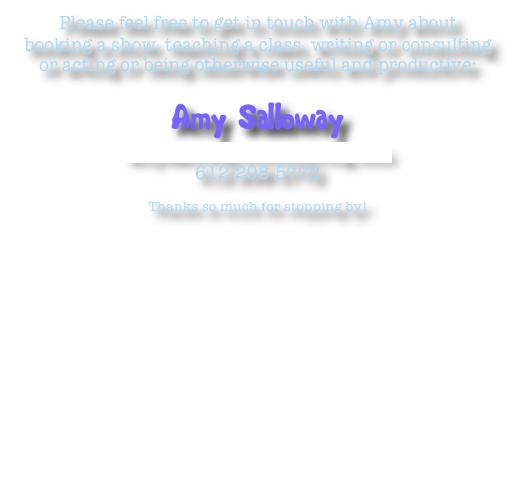 Please feel free to get in touch with Amy about booking a show, teaching a class, writing or consulting or acting or being otherwise useful and productive: