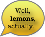 Well, lemons, actually.
